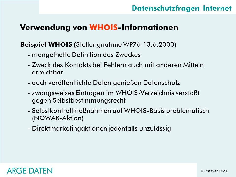 © ARGE DATEN 2013 ARGE DATEN Datenschutzfragen Internet Verwendung von WHOIS-Informationen Beispiel WHOIS (Stellungnahme WP76 13.6.2003) -mangelhafte