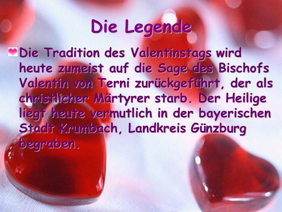 Die Legende Die Tradition des Valentinstags wird heute zumeist auf die Sage des Bischofs Valentin von Terni zurückgeführt, der als christlicher Märtyrer starb.