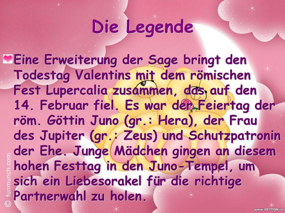 Die Legende Eine Erweiterung der Sage bringt den Todestag Valentins mit dem römischen Fest Lupercalia zusammen, das auf den 14.