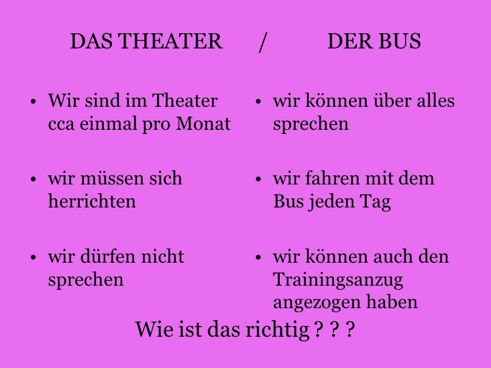 DAS THEATER / DER BUS Wie ist das richtig ? ? ? Wir sind im Theater cca einmal pro Monat wir müssen sich herrichten wir dürfen nicht sprechen wir könn