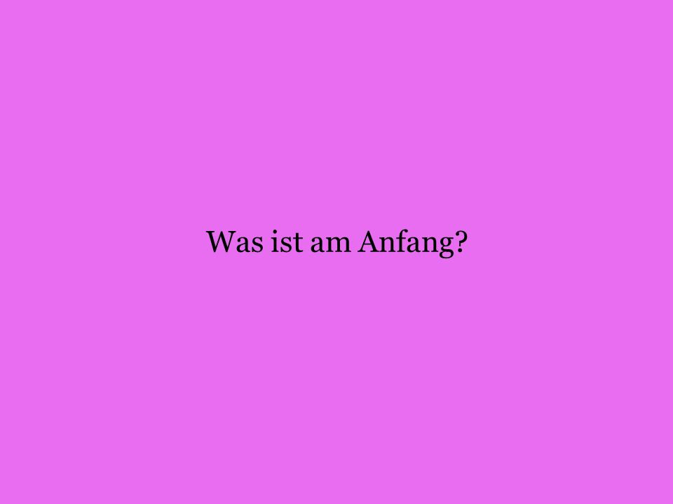 Was ist am Anfang?