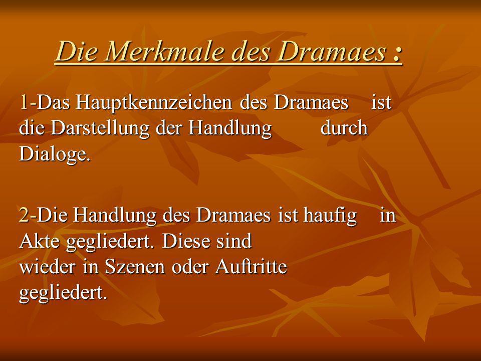 Die Merkmale des Dramaes : 1-Das Hauptkennzeichen des Dramaes ist die Darstellung der Handlung durch Dialoge. 2-Die Handlung des Dramaes ist haufig in