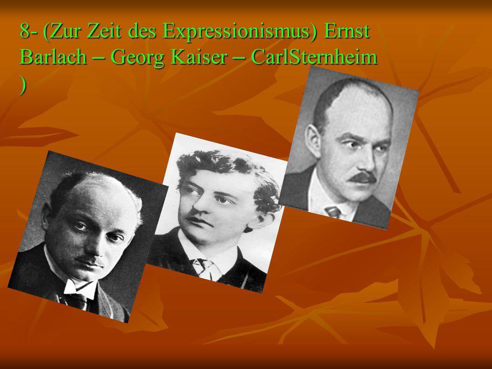 8- (Zur Zeit des Expressionismus) Ernst Barlach – Georg Kaiser – CarlSternheim )