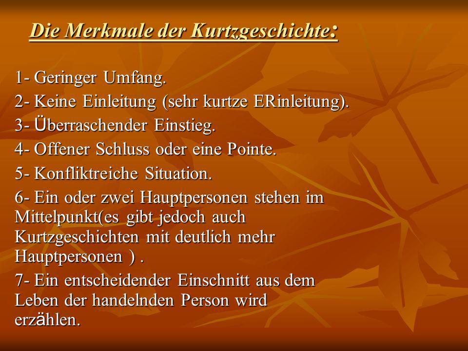 Die Merkmale der Kurtzgeschichte : 1- Geringer Umfang. 2- Keine Einleitung (sehr kurtze ERinleitung). 3- Ü berraschender Einstieg. 4- Offener Schluss
