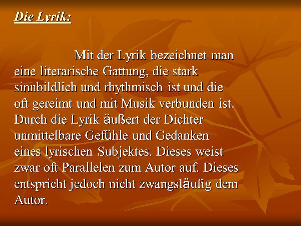 Die Lyrik: Mit der Lyrik bezeichnet man eine literarische Gattung, die stark sinnbildlich und rhythmisch ist und die oft gereimt und mit Musik verbund
