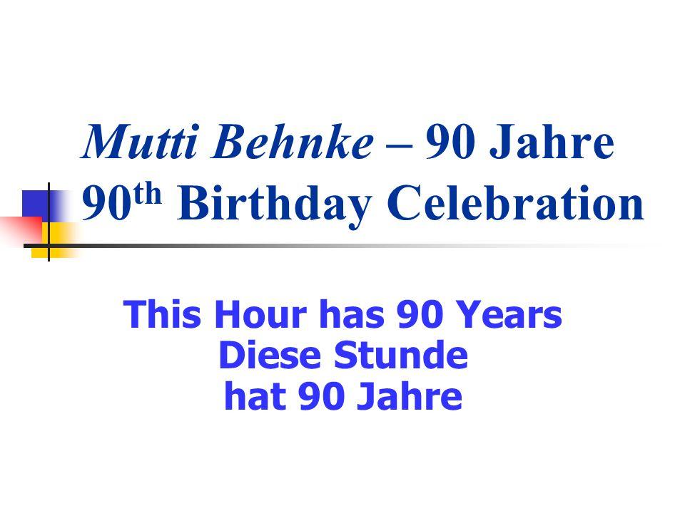 Mutti Behnke – 90 Jahre 90 th Birthday Celebration This Hour has 90 Years Diese Stunde hat 90 Jahre