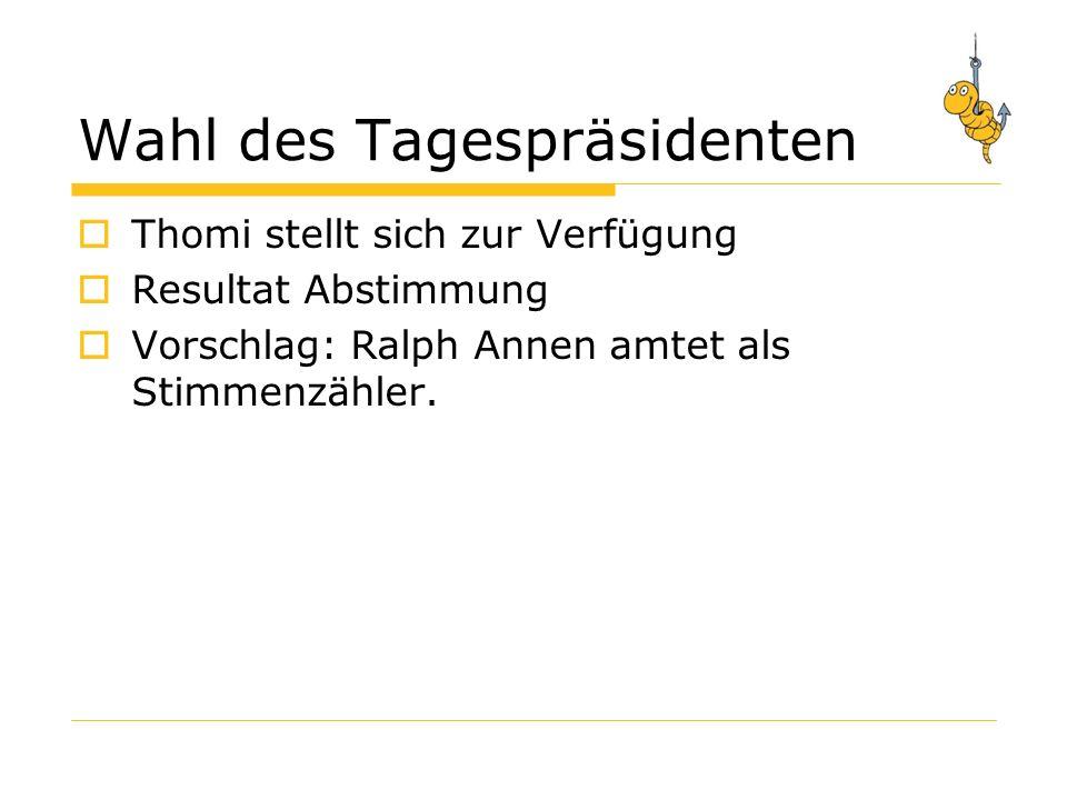 Wahl des Tagespräsidenten Thomi stellt sich zur Verfügung Resultat Abstimmung Vorschlag: Ralph Annen amtet als Stimmenzähler.