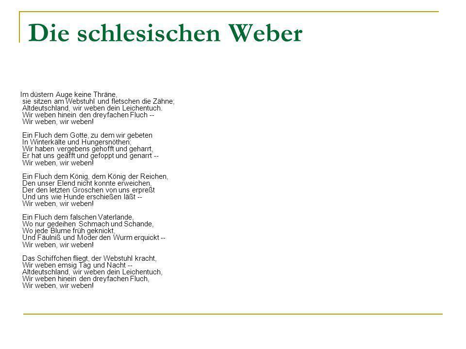 Die schlesischen Weber Im düstern Auge keine Thräne, sie sitzen am Webstuhl und fletschen die Zähne; Altdeutschland, wir weben dein Leichentuch.