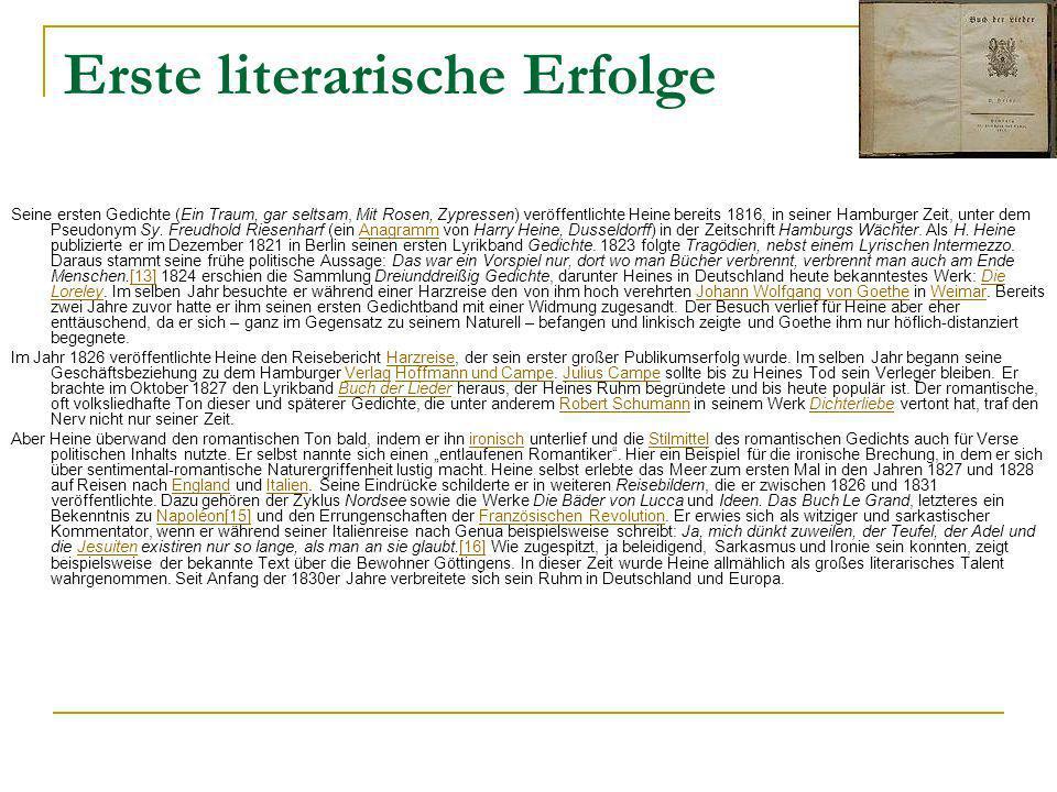 Erste literarische Erfolge Seine ersten Gedichte (Ein Traum, gar seltsam, Mit Rosen, Zypressen) veröffentlichte Heine bereits 1816, in seiner Hamburger Zeit, unter dem Pseudonym Sy.