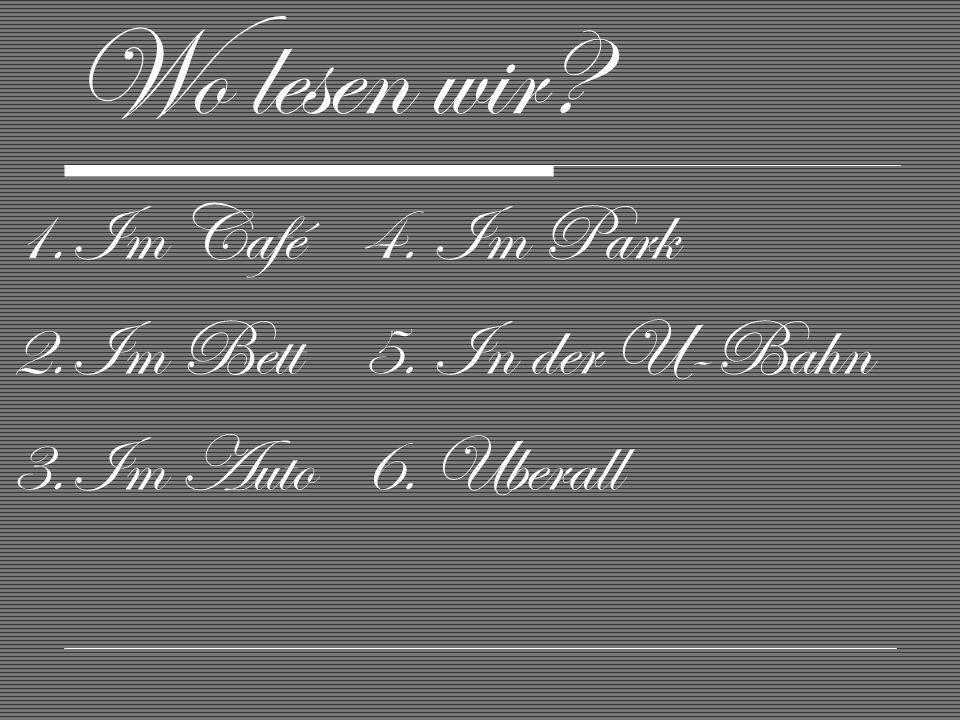 Wo lesen wir? 1.Im Café 2.Im Bett 3.Im Auto 4. Im Park 5. In der U-Bahn 6. Uberall