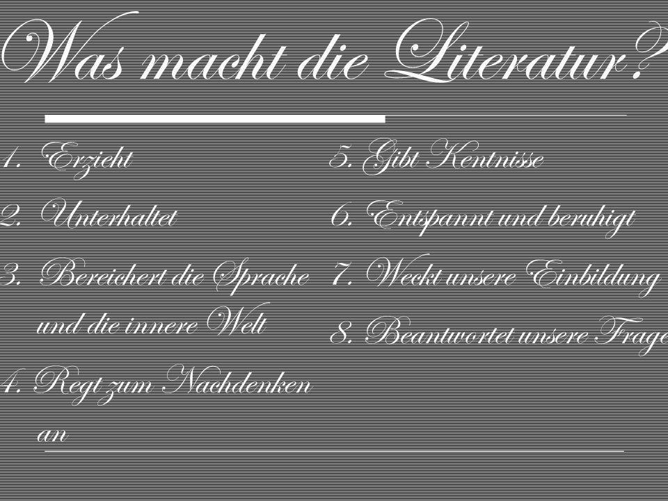 Was macht die Literatur? 1.Erzieht 2.Unterhaltet 3.Bereichert die Sprache und die innere Welt 4. Regt zum Nachdenken an 5. Gibt Kentnisse 6. Entspannt