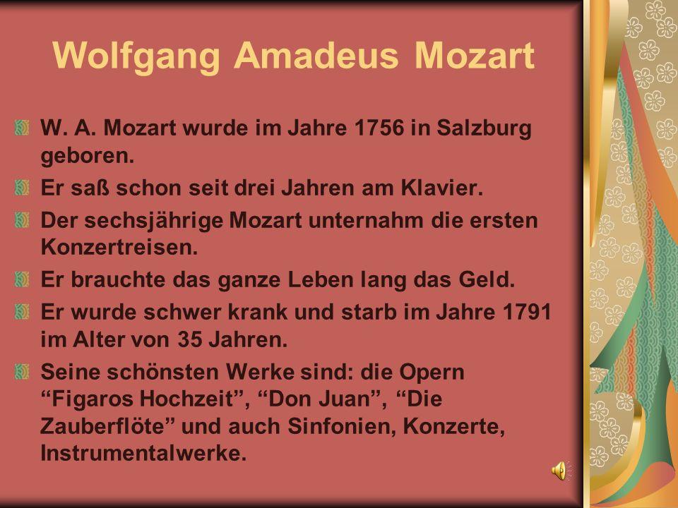 Wolfgang Amadeus Mozart W. A. Mozart wurde im Jahre 1756 in Salzburg geboren. Er saß schon seit drei Jahren am Klavier. Der sechsjährige Mozart untern