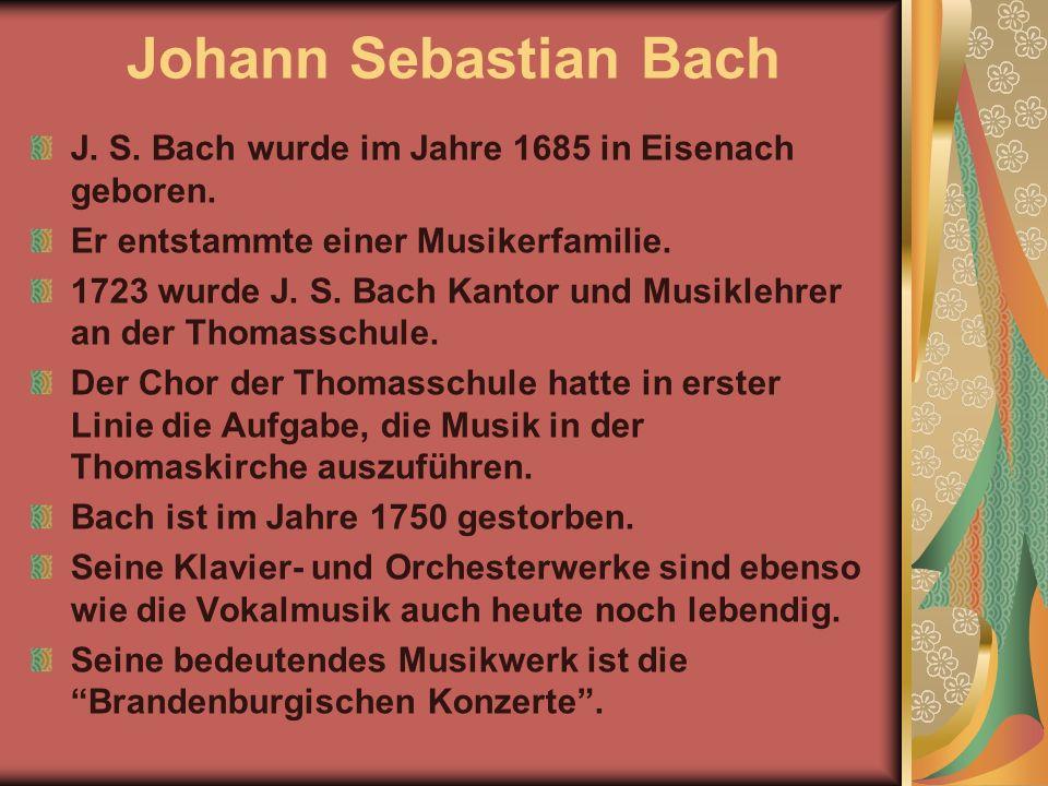 Johann Sebastian Bach J. S. Bach wurde im Jahre 1685 in Eisenach geboren. Er entstammte einer Musikerfamilie. 1723 wurde J. S. Bach Kantor und Musikle