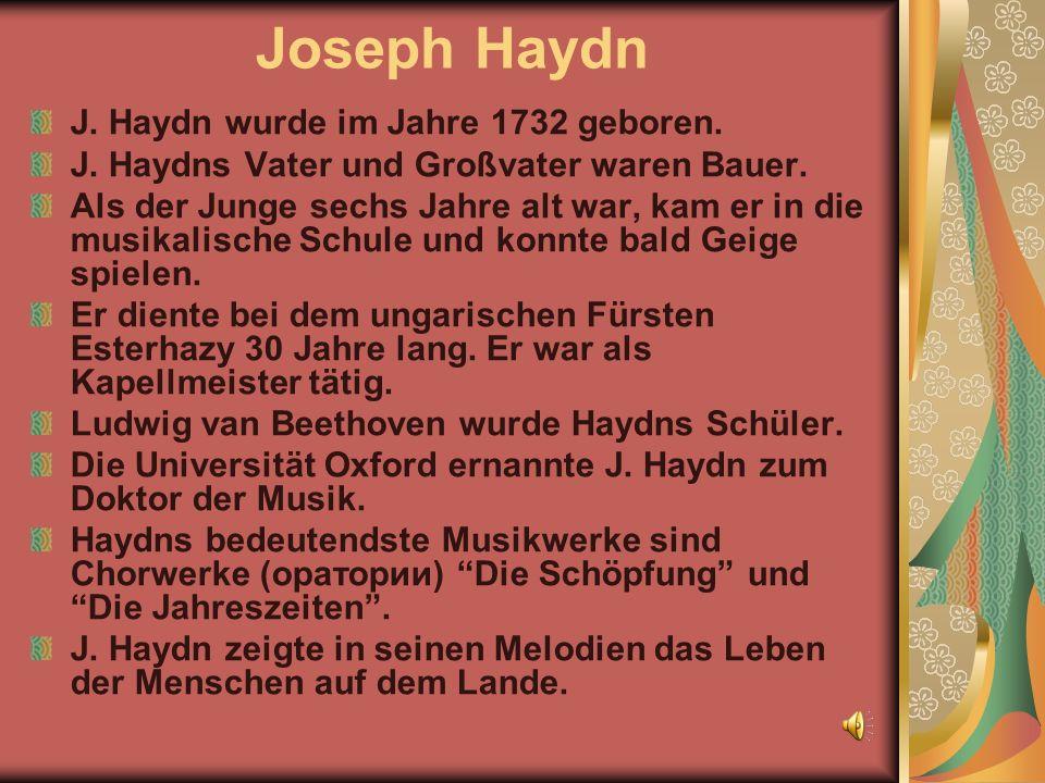 Joseph Haydn J. Haydn wurde im Jahre 1732 geboren. J. Haydns Vater und Großvater waren Bauer. Als der Junge sechs Jahre alt war, kam er in die musikal