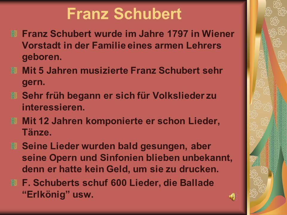 Franz Schubert Franz Schubert wurde im Jahre 1797 in Wiener Vorstadt in der Familie eines armen Lehrers geboren. Mit 5 Jahren musizierte Franz Schuber