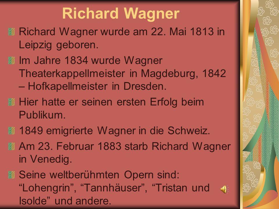 Richard Wagner Richard Wagner wurde am 22. Mai 1813 in Leipzig geboren. Im Jahre 1834 wurde Wagner Theaterkappellmeister in Magdeburg, 1842 – Hofkapel