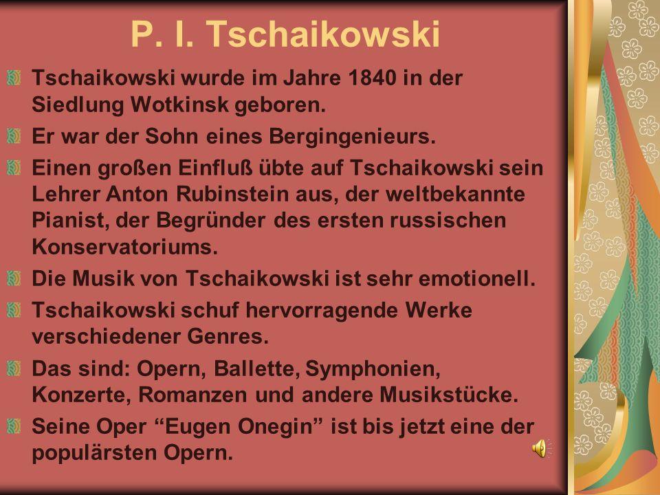 P. I. Tschaikowski Tschaikowski wurde im Jahre 1840 in der Siedlung Wotkinsk geboren. Er war der Sohn eines Bergingenieurs. Einen großen Einfluß übte