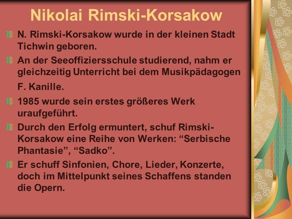 Nikolai Rimski-Korsakow N. Rimski-Korsakow wurde in der kleinen Stadt Tichwin geboren. An der Seeoffiziersschule studierend, nahm er gleichzeitig Unte
