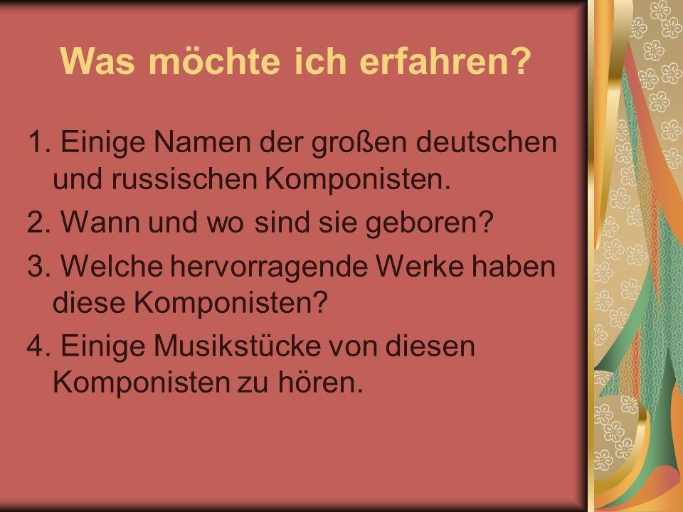 Was möchte ich erfahren? 1. Einige Namen der großen deutschen und russischen Komponisten. 2. Wann und wo sind sie geboren? 3. Welche hervorragende Wer