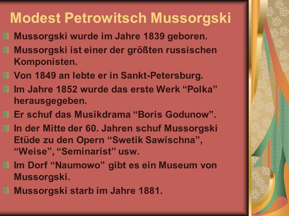 Modest Petrowitsch Mussorgski Mussorgski wurde im Jahre 1839 geboren. Mussorgski ist einer der größten russischen Komponisten. Von 1849 an lebte er in