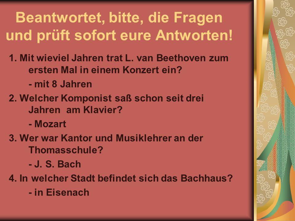 Beantwortet, bitte, die Fragen und prüft sofort eure Antworten! 1. Mit wieviel Jahren trat L. van Beethoven zum ersten Mal in einem Konzert ein? - mit