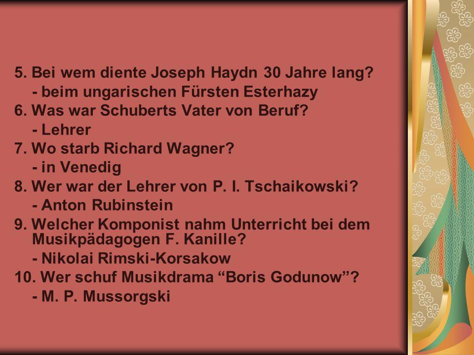 5. Bei wem diente Joseph Haydn 30 Jahre lang? - beim ungarischen Fürsten Esterhazy 6. Was war Schuberts Vater von Beruf? - Lehrer 7. Wo starb Richard