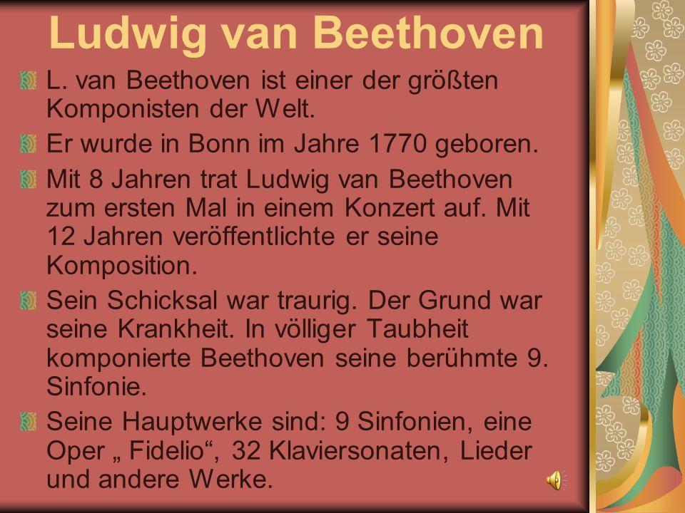 Ludwig van Beethoven L. van Beethoven ist einer der größten Komponisten der Welt. Er wurde in Bonn im Jahre 1770 geboren. Mit 8 Jahren trat Ludwig van