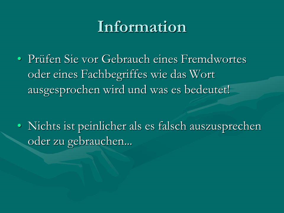 Information Prüfen Sie vor Gebrauch eines Fremdwortes oder eines Fachbegriffes wie das Wort ausgesprochen wird und was es bedeutet!Prüfen Sie vor Gebr