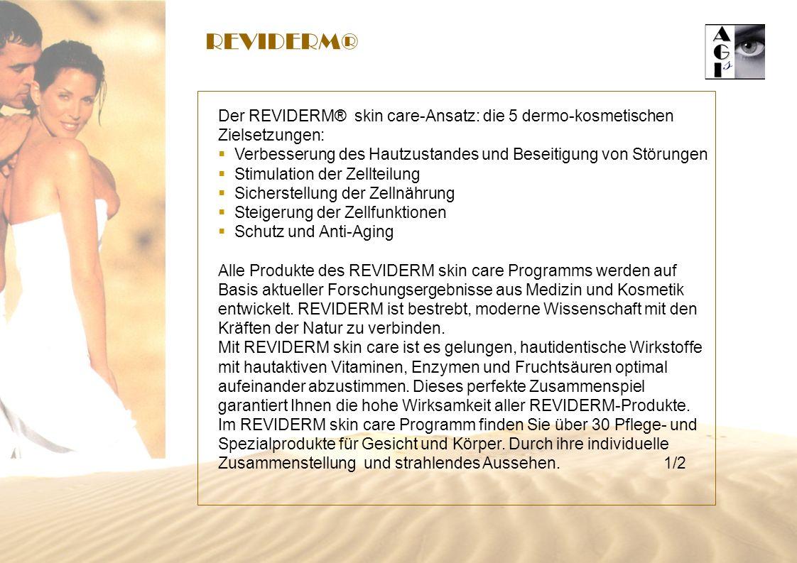 REVIDERM® Der REVIDERM® skin care-Ansatz: die 5 dermo-kosmetischen Zielsetzungen: Verbesserung des Hautzustandes und Beseitigung von Störungen Stimulation der Zellteilung Sicherstellung der Zellnährung Steigerung der Zellfunktionen Schutz und Anti-Aging Alle Produkte des REVIDERM skin care Programms werden auf Basis aktueller Forschungsergebnisse aus Medizin und Kosmetik entwickelt.