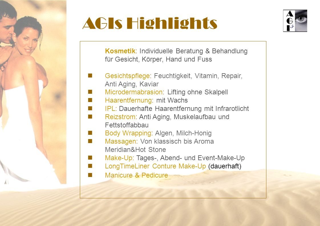 AGIs Highlights Kosmetik: Individuelle Beratung & Behandlung für Gesicht, Körper, Hand und Fuss n Gesichtspflege: Feuchtigkeit, Vitamin, Repair, Anti Aging, Kaviar n Microdermabrasion: Lifting ohne Skalpell n Haarentfernung: mit Wachs n IPL: Dauerhafte Haarentfernung mit Infrarotlicht n Reizstrom: Anti Aging, Muskelaufbau und Fettstoffabbau n Body Wrapping: Algen, Milch-Honig n Massagen: Von klassisch bis Aroma Meridian&Hot Stone n Make-Up: Tages-, Abend- und Event-Make-Up n LongTimeLiner Conture Make-Up (dauerhaft) n Manicure & Pedicure