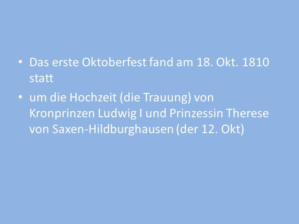 Das erste Oktoberfest fand am 18. Okt. 1810 statt um die Hochzeit (die Trauung) von Kronprinzen Ludwig I und Prinzessin Therese von Saxen-Hildburghaus