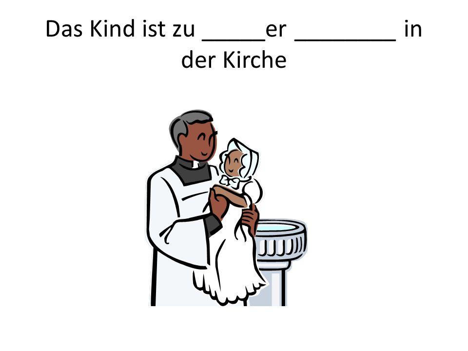 Das Kind ist zu _____er ________ in der Kirche