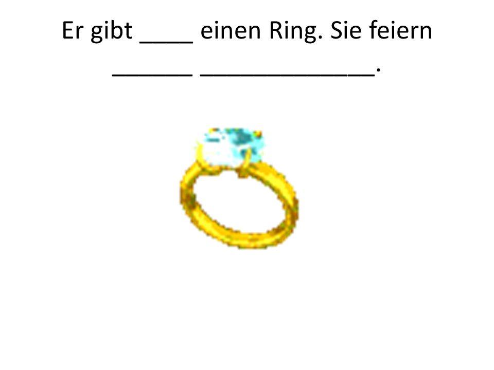 Er gibt ____ einen Ring. Sie feiern ______ _____________.
