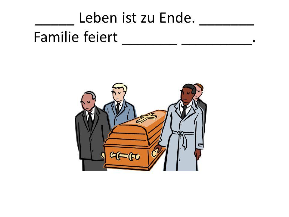 _____ Leben ist zu Ende. _______ Familie feiert _______ _________.