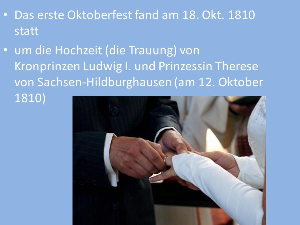 Das erste Oktoberfest fand am 18. Okt. 1810 statt um die Hochzeit (die Trauung) von Kronprinzen Ludwig I. und Prinzessin Therese von Sachsen-Hildburgh