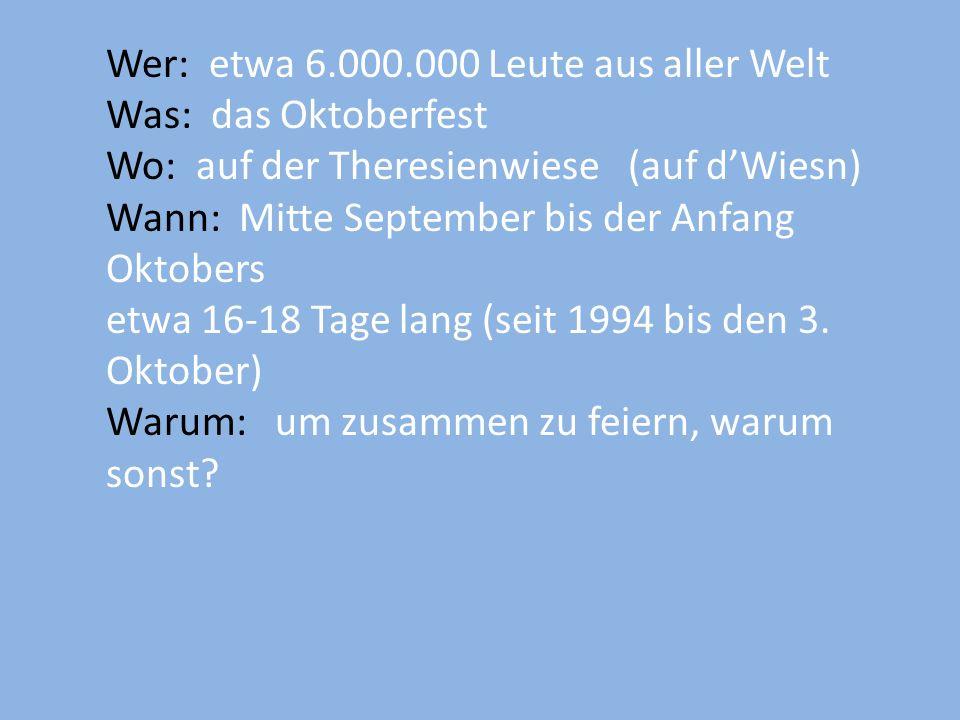 Wer: etwa 6.000.000 Leute aus aller Welt Was: das Oktoberfest Wo: auf der Theresienwiese (auf dWiesn) Wann: Mitte September bis der Anfang Oktobers et