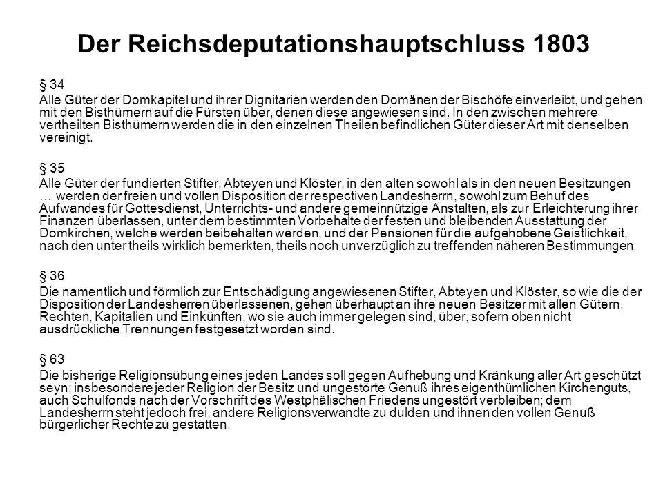 Der Reichsdeputationshauptschluss 1803 § 34 Alle Güter der Domkapitel und ihrer Dignitarien werden den Domänen der Bischöfe einverleibt, und gehen mit