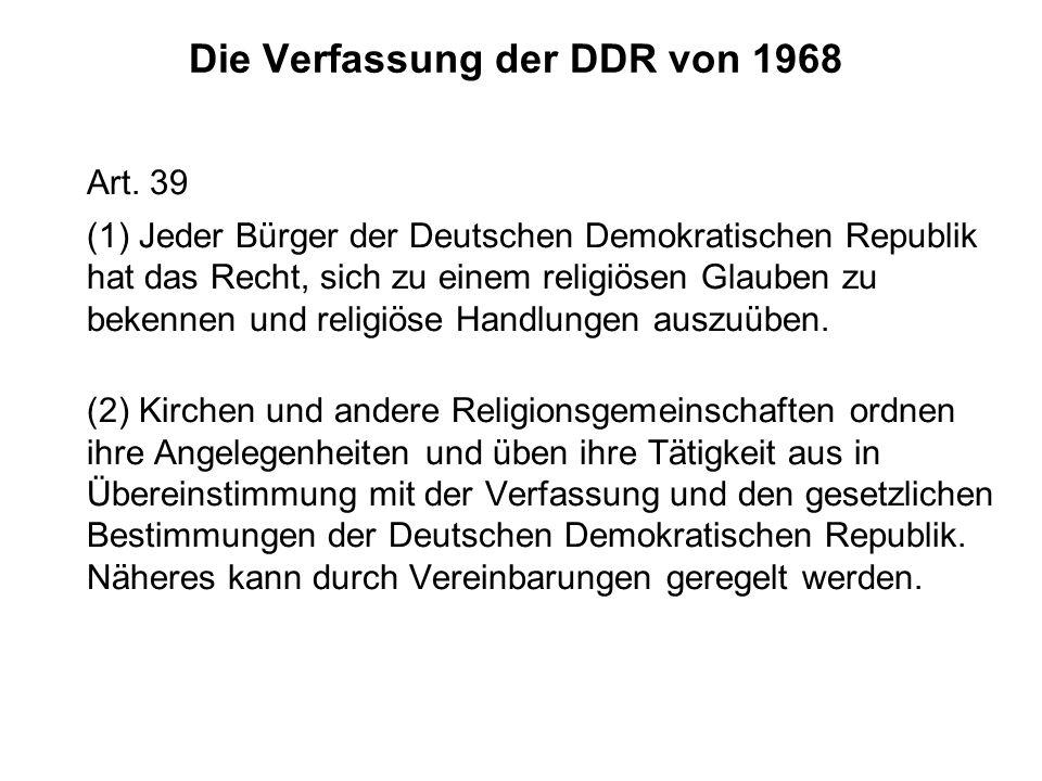 Die Verfassung der DDR von 1968 Art. 39 (1) Jeder Bürger der Deutschen Demokratischen Republik hat das Recht, sich zu einem religiösen Glauben zu beke