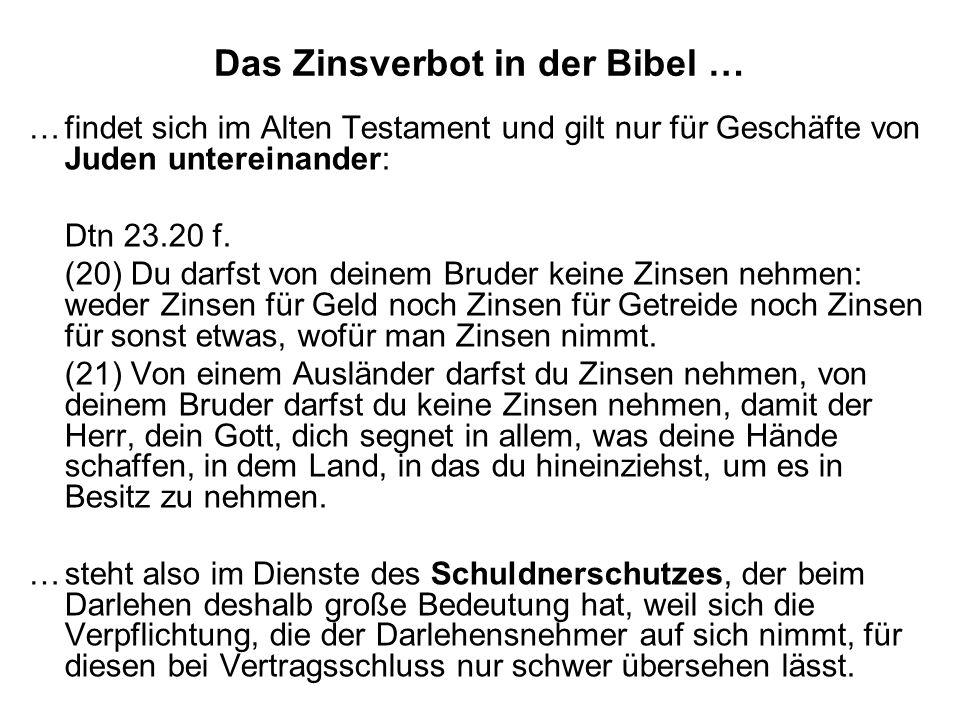 Das Zinsverbot in der Bibel … …findet sich im Alten Testament und gilt nur für Geschäfte von Juden untereinander: Dtn 23.20 f. (20) Du darfst von dein