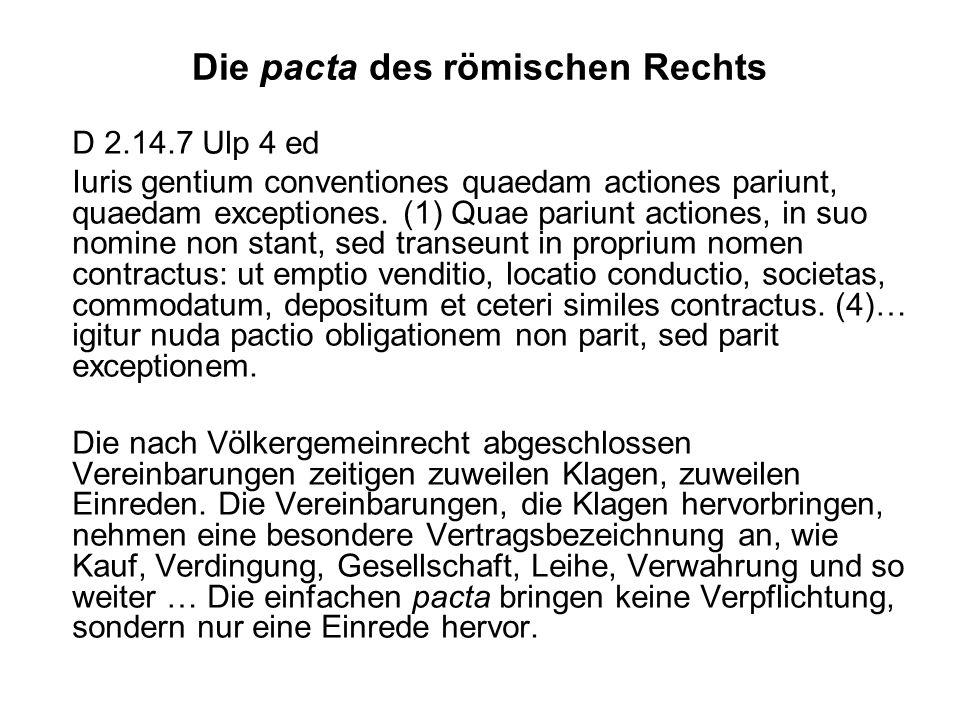 Die pacta des römischen Rechts D 2.14.7 Ulp 4 ed Iuris gentium conventiones quaedam actiones pariunt, quaedam exceptiones. (1) Quae pariunt actiones,