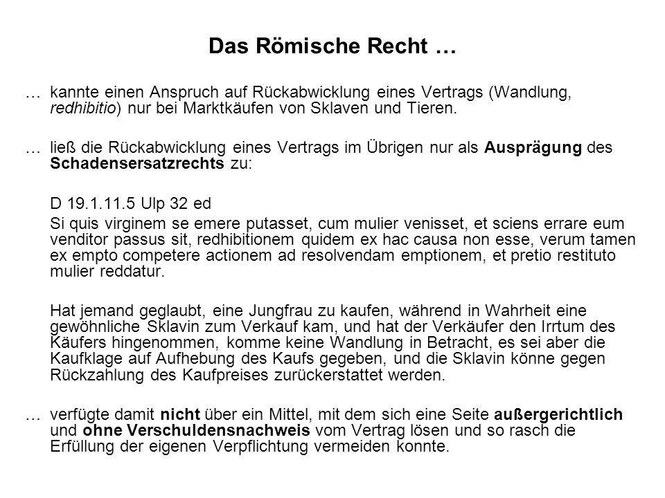 Das Römische Recht … …kannte einen Anspruch auf Rückabwicklung eines Vertrags (Wandlung, redhibitio) nur bei Marktkäufen von Sklaven und Tieren. …ließ