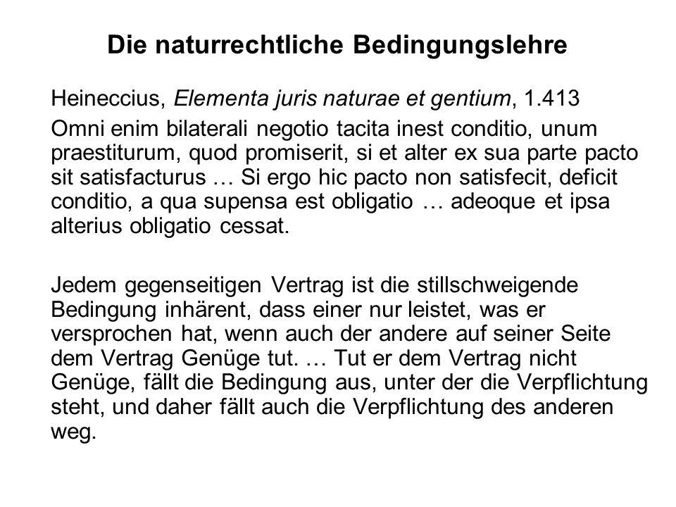 Die naturrechtliche Bedingungslehre Heineccius, Elementa juris naturae et gentium, 1.413 Omni enim bilaterali negotio tacita inest conditio, unum prae