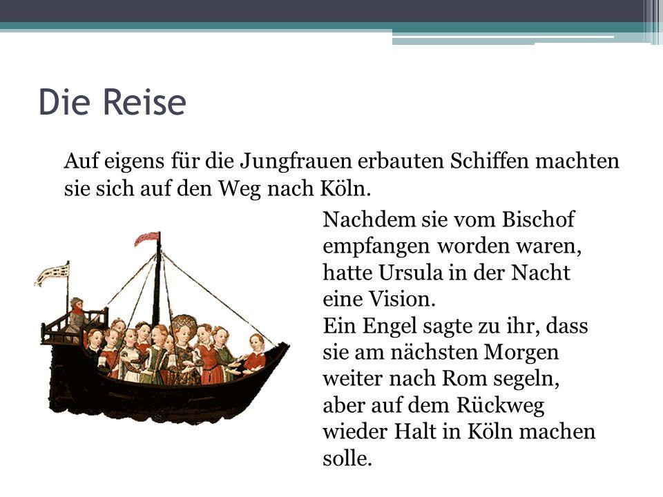 Die Reise Auf eigens für die Jungfrauen erbauten Schiffen machten sie sich auf den Weg nach Köln. Nachdem sie vom Bischof empfangen worden waren, hatt