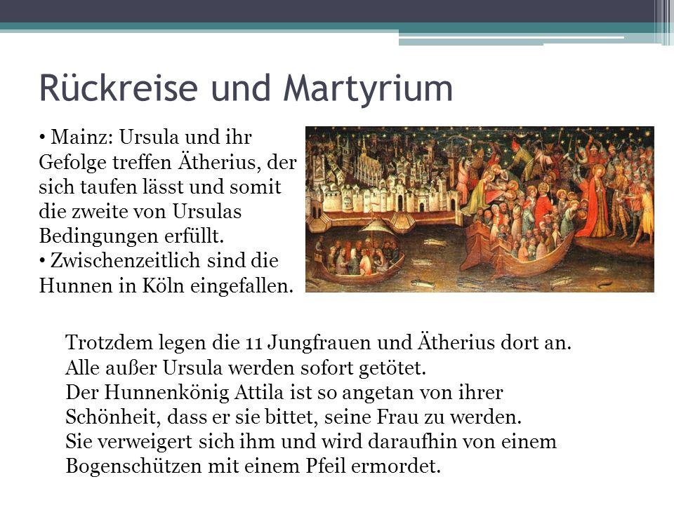 Rückreise und Martyrium Trotzdem legen die 11 Jungfrauen und Ätherius dort an. Alle außer Ursula werden sofort getötet. Der Hunnenkönig Attila ist so