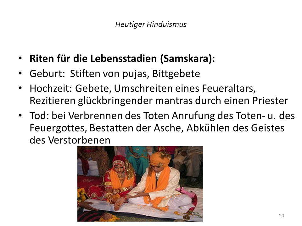 Heutiger Hinduismus Riten für die Lebensstadien (Samskara): Geburt: Stiften von pujas, Bittgebete Hochzeit: Gebete, Umschreiten eines Feueraltars, Rez
