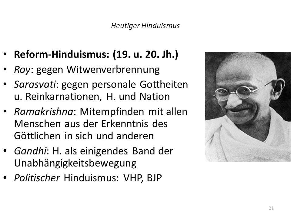 Heutiger Hinduismus Reform-Hinduismus: (19. u. 20. Jh.) Roy: gegen Witwenverbrennung Sarasvati: gegen personale Gottheiten u. Reinkarnationen, H. und