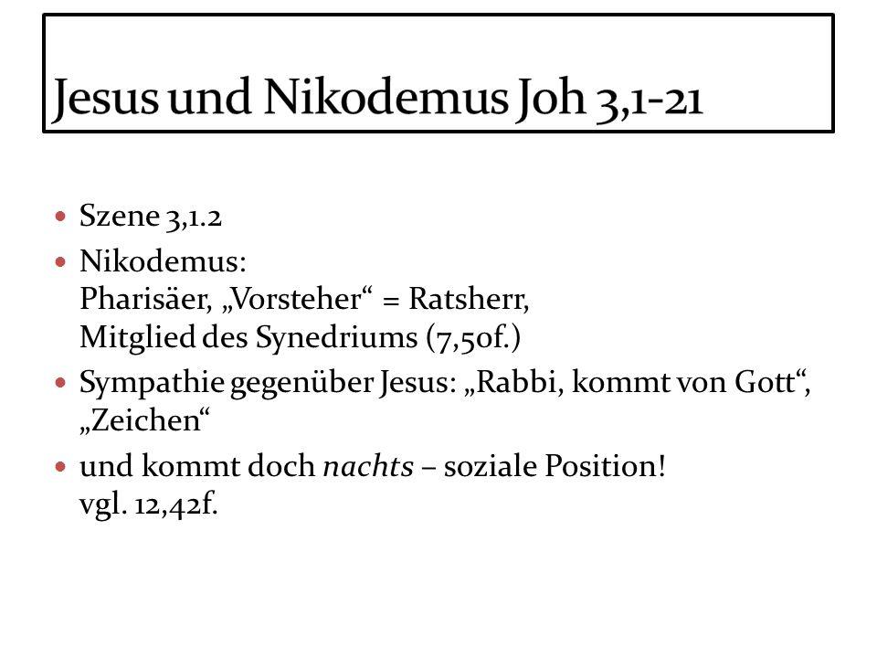 Szene 3,1.2 Nikodemus: Pharisäer, Vorsteher = Ratsherr, Mitglied des Synedriums (7,50f.) Sympathie gegenüber Jesus: Rabbi, kommt von Gott, Zeichen und