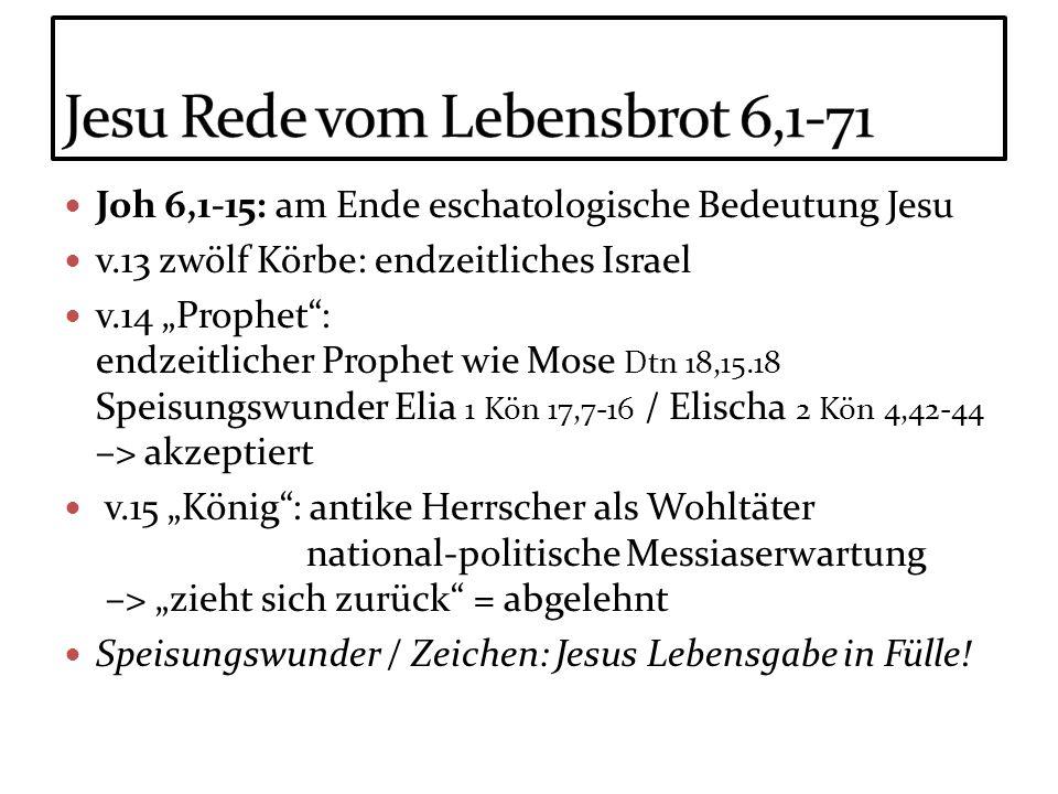 Joh 6,1-15: am Ende eschatologische Bedeutung Jesu v.13 zwölf Körbe: endzeitliches Israel v.14 Prophet: endzeitlicher Prophet wie Mose Dtn 18,15.18 Sp