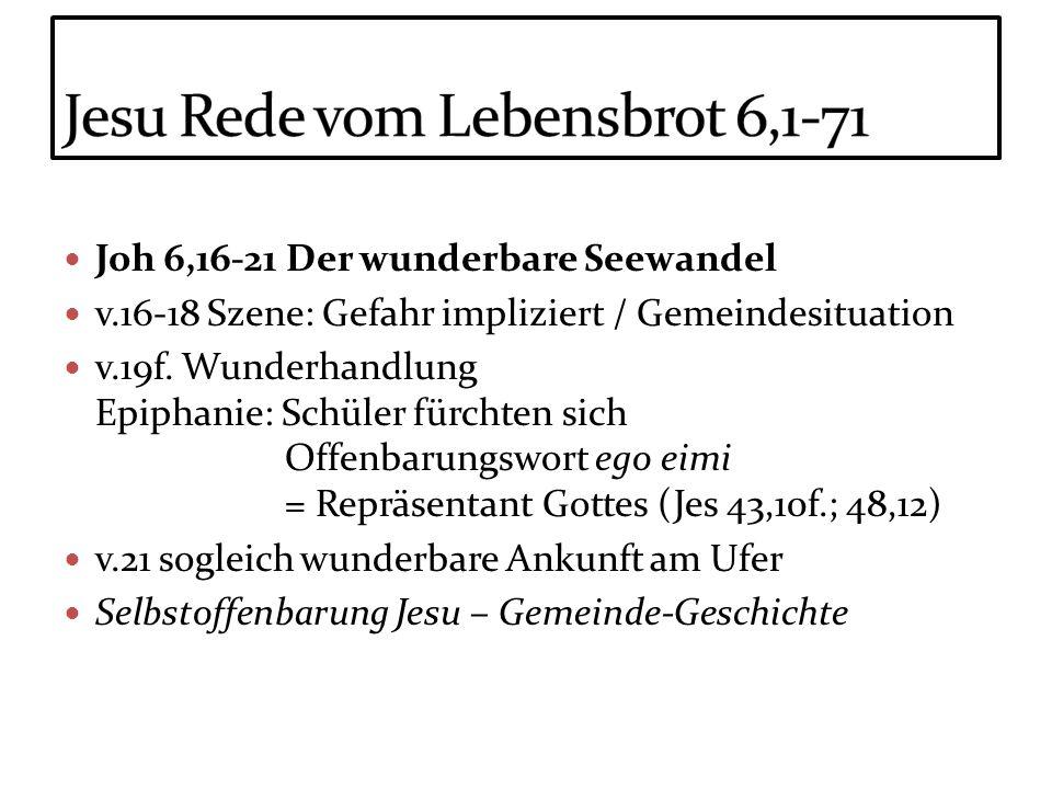 Joh 6,16-21 Der wunderbare Seewandel v.16-18 Szene: Gefahr impliziert / Gemeindesituation v.19f. Wunderhandlung Epiphanie: Schüler fürchten sich Offen