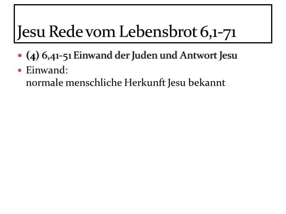 (4) 6,41-51 Einwand der Juden und Antwort Jesu (4) 6,41-51 Einwand der Juden und Antwort Jesu Einwand: normale menschliche Herkunft Jesu bekannt